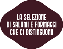 LA SELEZIONE DI SALUMI E FORMAGGI CHE CI DISTINGUONO